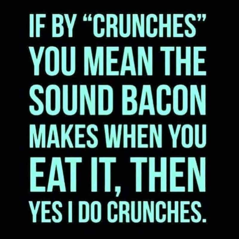 """Text only: If by """"crunches"""" you mean the sound bacon makes when you eat it, then yes I do crunches."""