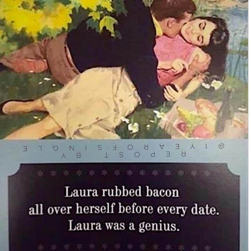A vintage photo of a man and woman and text: Laura rubbed bacon all over herself before every date. Laura was a genius.