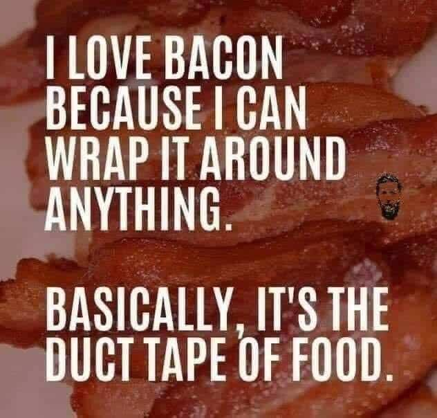 A bacon background and text: I love bacon because I can wrap it around anything. Basically it's the duct tape of food.