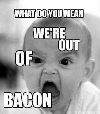 A baby frowning and text:  What do you mean we're out of bacon