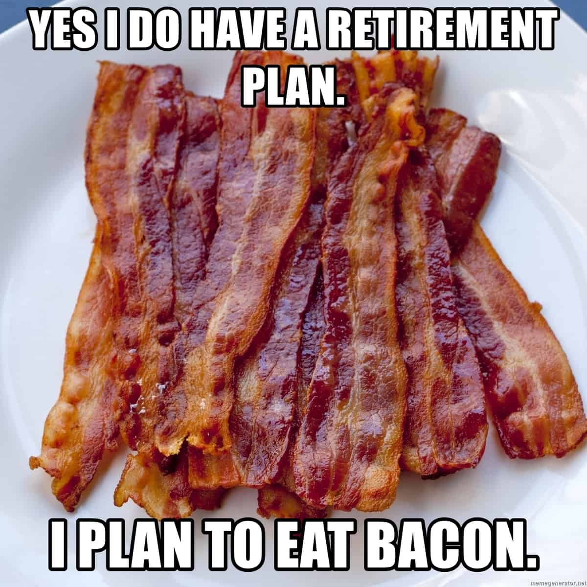 """A plate of bacon and """"Yes I do have a retirement plan. I plan to eat bacon."""""""